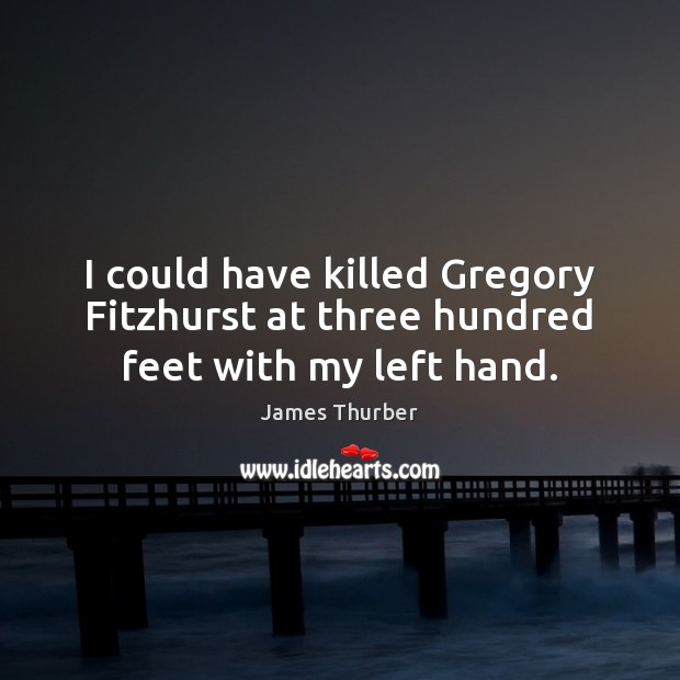 I could have killed Gregory Fitzhurst at three hundred feet with my left hand. James Thurber Picture Quote