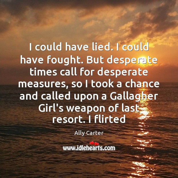I could have lied. I could have fought. But desperate times call Ally Carter Picture Quote