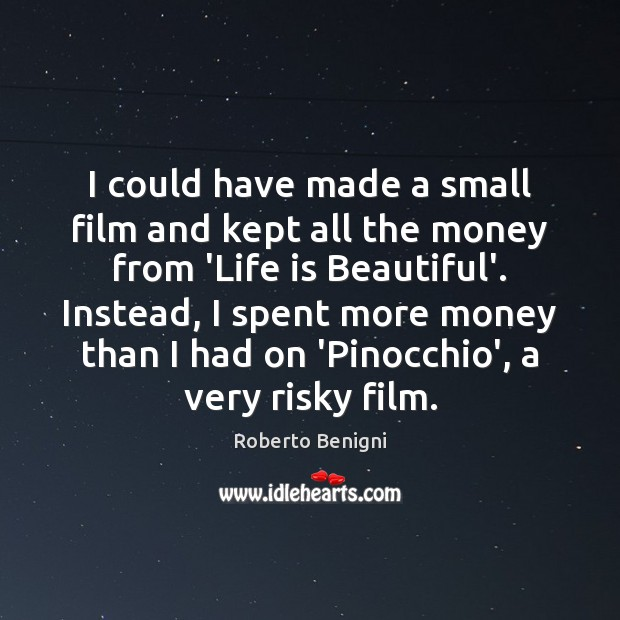 I could have made a small film and kept all the money Life is Beautiful Quotes Image