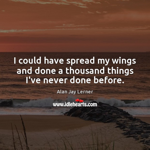 Image, I could have spread my wings and done a thousand things I've never done before.