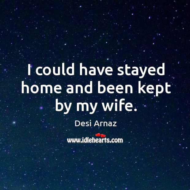 I could have stayed home and been kept by my wife. Desi Arnaz Picture Quote