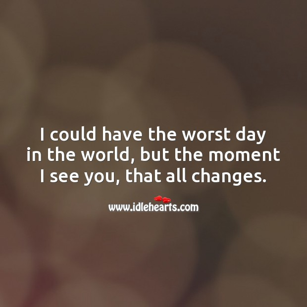 I could have the worst day in the world, but the moment I see you, that all changes. Sweet Quotes Image