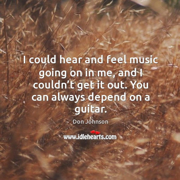 I could hear and feel music going on in me, and I couldn't get it out. You can always depend on a guitar. Don Johnson Picture Quote