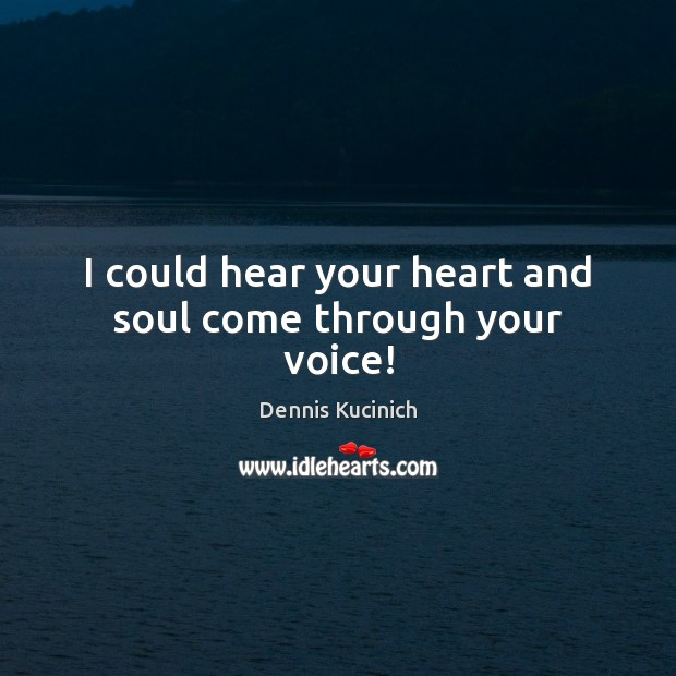 I could hear your heart and soul come through your voice! Dennis Kucinich Picture Quote