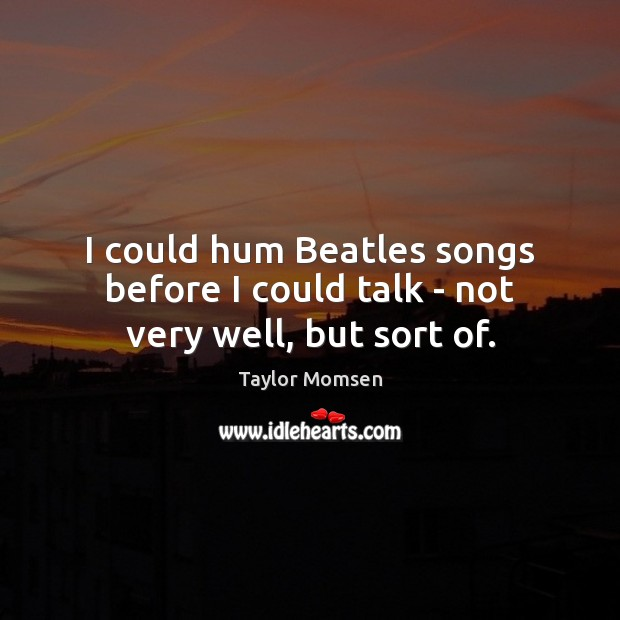 Image, I could hum Beatles songs before I could talk – not very well, but sort of.