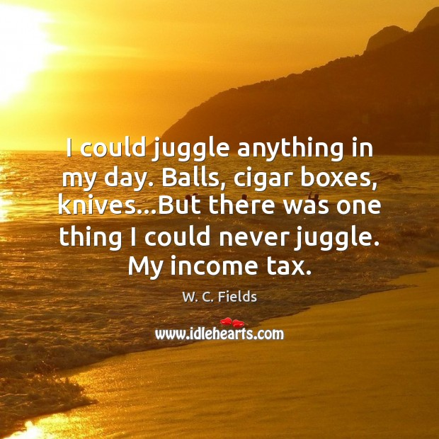 I could juggle anything in my day. Balls, cigar boxes, knives…But W. C. Fields Picture Quote