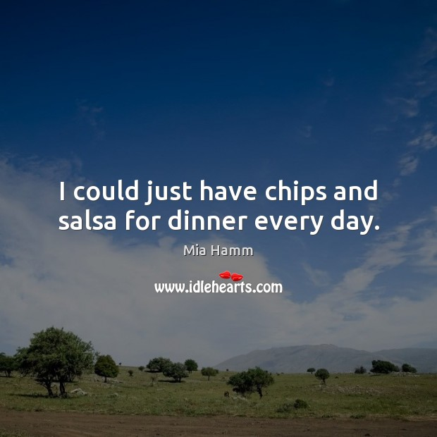 Image, I could just have chips and salsa for dinner every day.