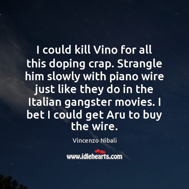 Image, I could kill Vino for all this doping crap. Strangle him slowly