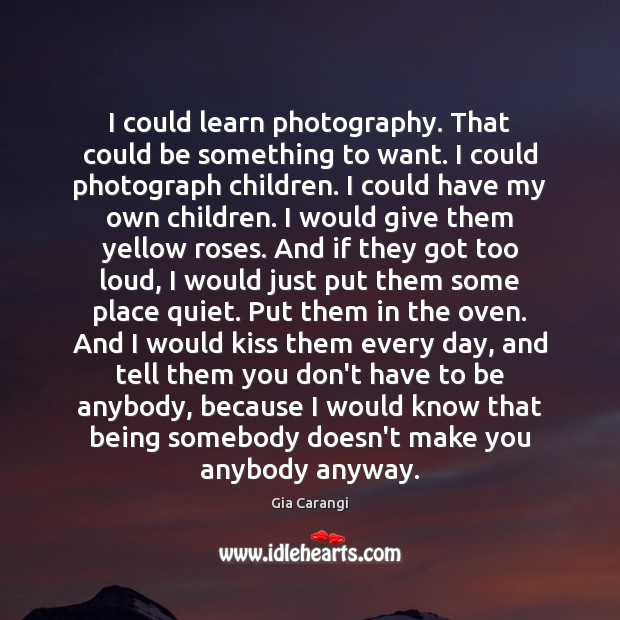 I could learn photography. That could be something to want. I could Image