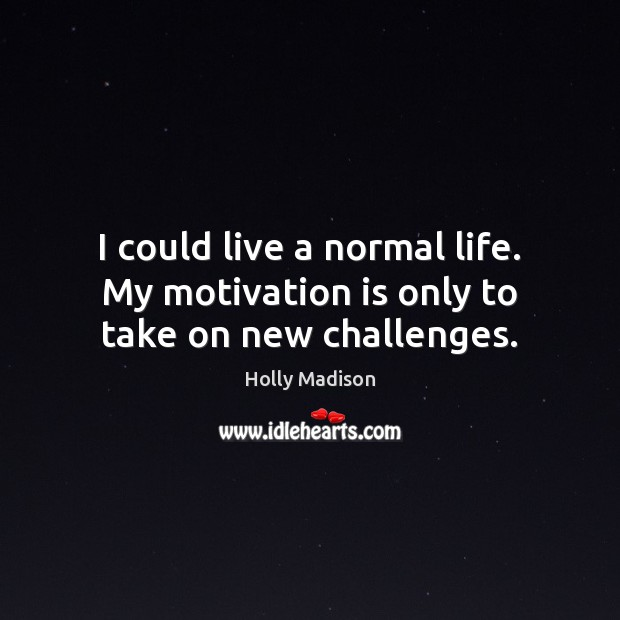 I could live a normal life. My motivation is only to take on new challenges. Image