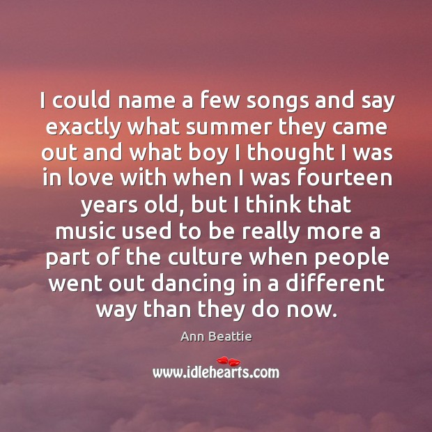 I could name a few songs and say exactly what summer they came out and what boy Ann Beattie Picture Quote