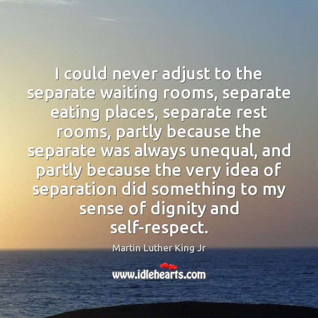 I could never adjust to the separate waiting rooms, separate eating places, Martin Luther King Jr Picture Quote
