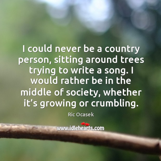 I could never be a country person, sitting around trees trying to write a song. Image