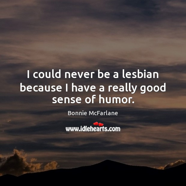 Image, I could never be a lesbian because I have a really good sense of humor.