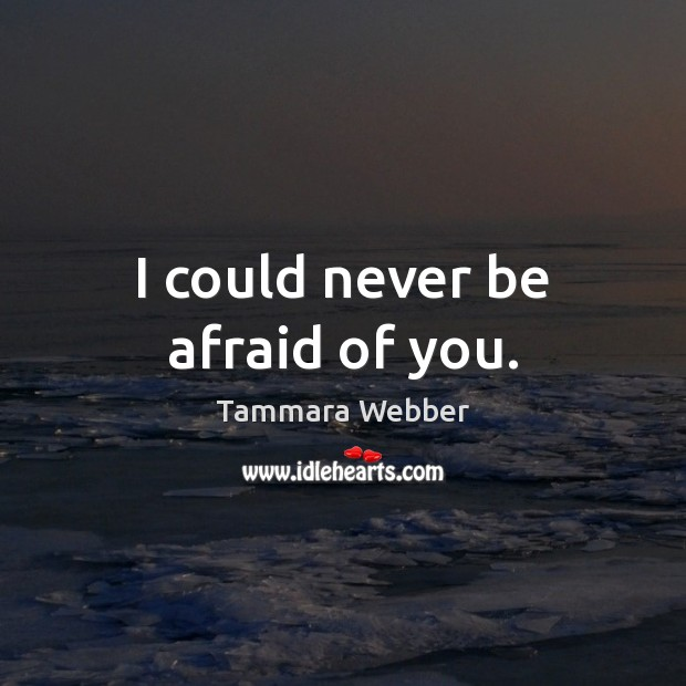 I could never be afraid of you. Never Be Afraid Quotes Image