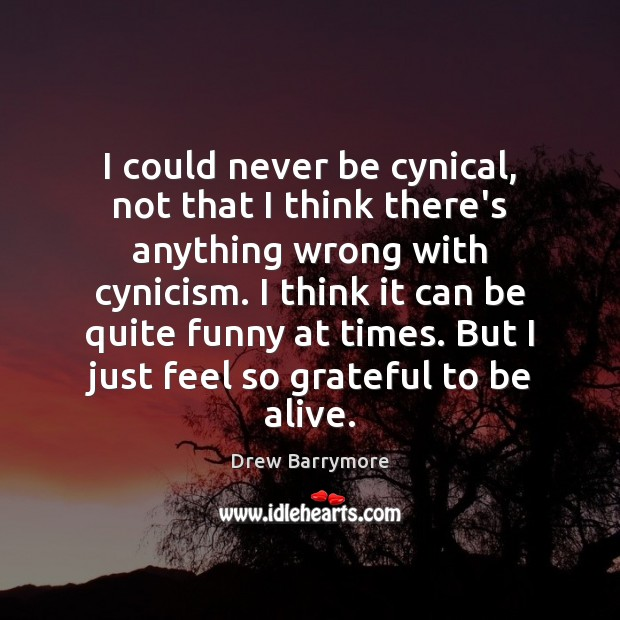 I could never be cynical, not that I think there's anything wrong Drew Barrymore Picture Quote