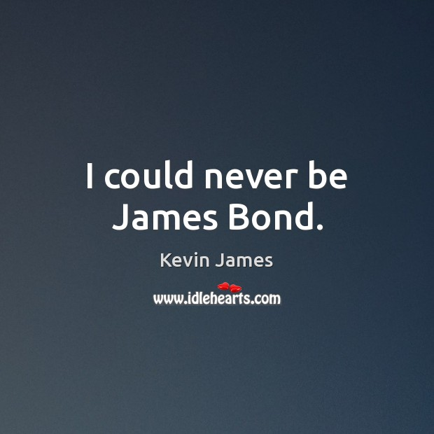 I could never be James Bond. Kevin James Picture Quote