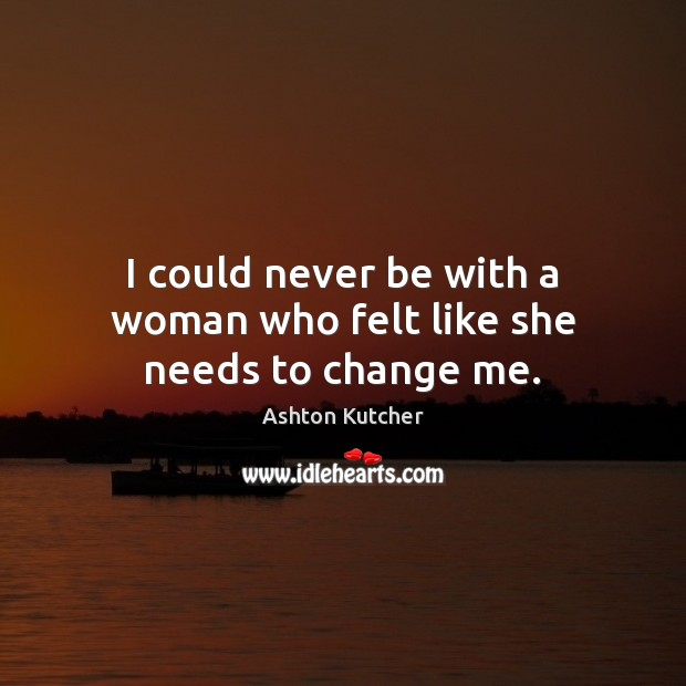 Image, I could never be with a woman who felt like she needs to change me.