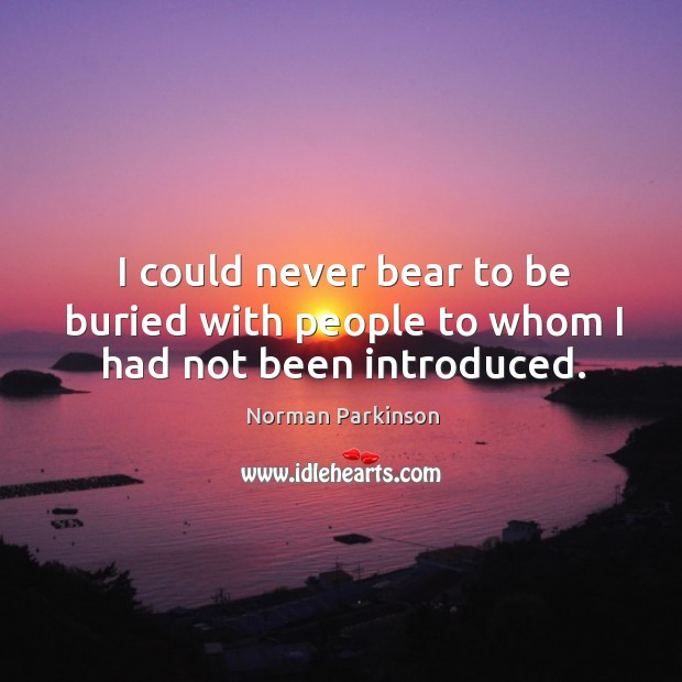 I could never bear to be buried with people to whom I had not been introduced. Image