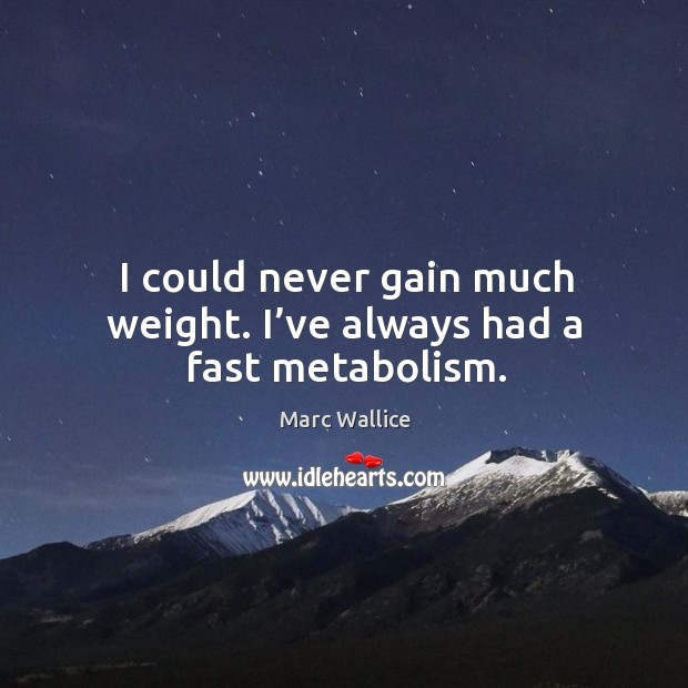 I could never gain much weight. I've always had a fast metabolism. Marc Wallice Picture Quote