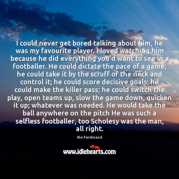 I could never get bored talking about him, he was my favourite Rio Ferdinand Picture Quote