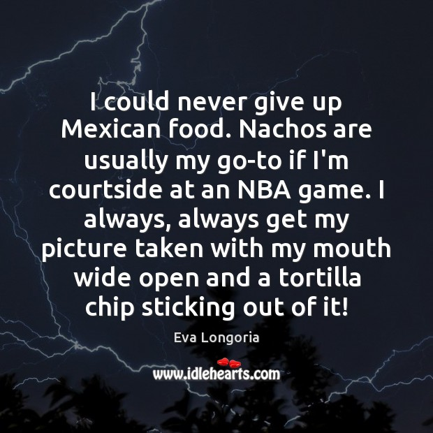 I could never give up Mexican food. Nachos are usually my go-to Eva Longoria Picture Quote
