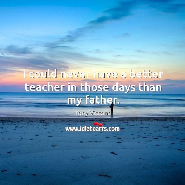 I could never have a better teacher in those days than my father. Tony Visconti Picture Quote