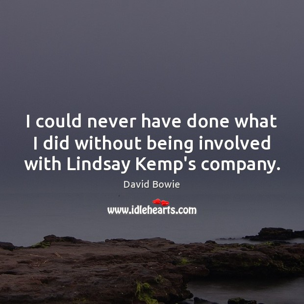 I could never have done what I did without being involved with Lindsay Kemp's company. David Bowie Picture Quote