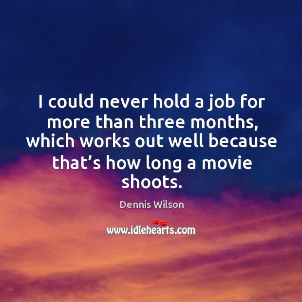 I could never hold a job for more than three months, which works out well because that's how long a movie shoots. Image