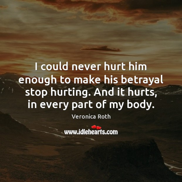 I could never hurt him enough to make his betrayal stop hurting. Image