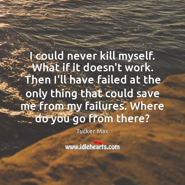 I could never kill myself. What if it doesn't work. Then I'll Tucker Max Picture Quote