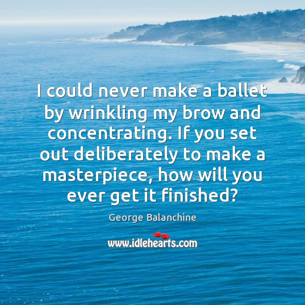 I could never make a ballet by wrinkling my brow and concentrating. Image