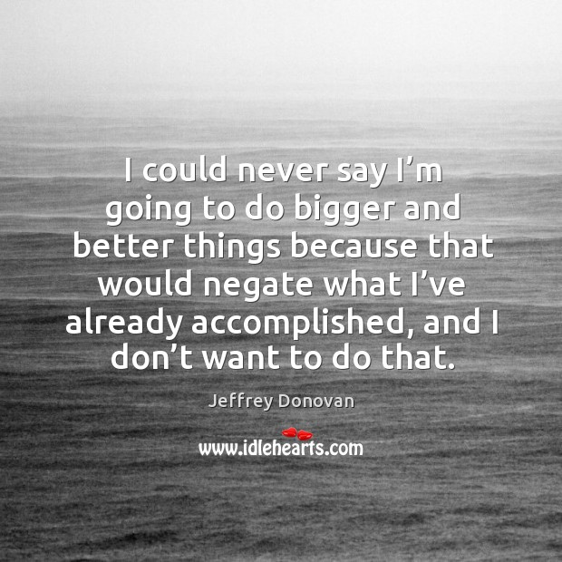 I could never say I'm going to do bigger and better things because that would Jeffrey Donovan Picture Quote