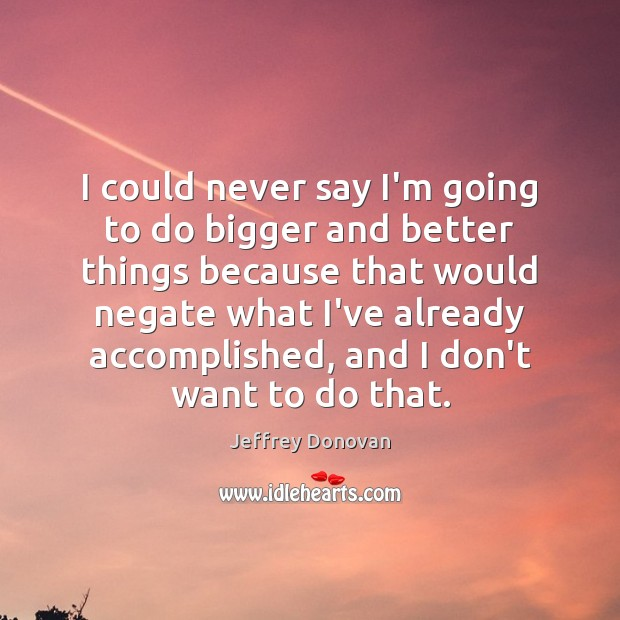 I could never say I'm going to do bigger and better things Image
