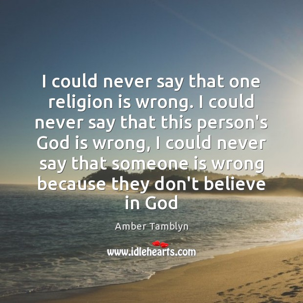 Image, I could never say that one religion is wrong. I could never