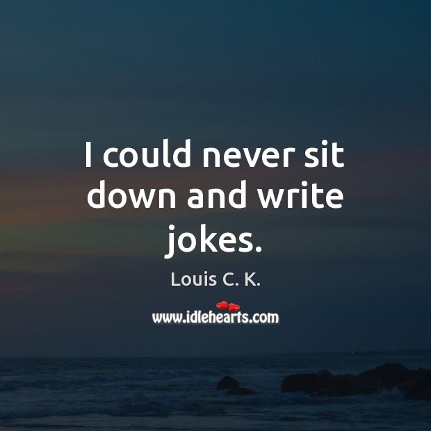 I could never sit down and write jokes. Louis C. K. Picture Quote