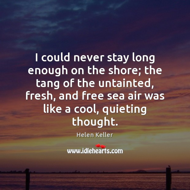 I could never stay long enough on the shore; the tang of Helen Keller Picture Quote