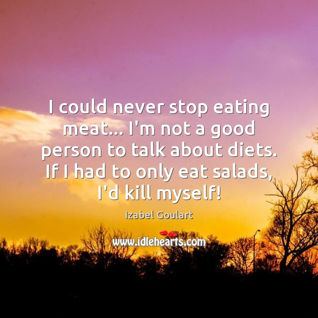 I could never stop eating meat… I'm not a good person to Image