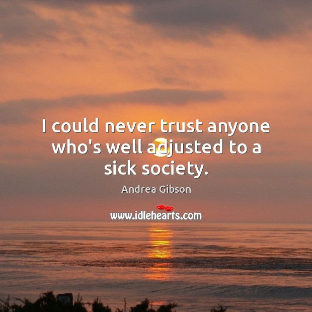 I could never trust anyone who's well adjusted to a sick society. Never Trust Quotes Image