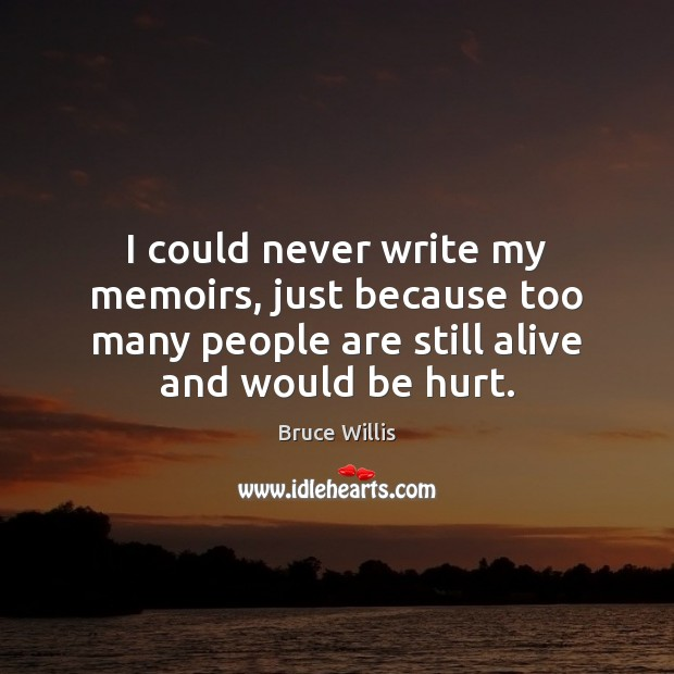 I could never write my memoirs, just because too many people are Bruce Willis Picture Quote