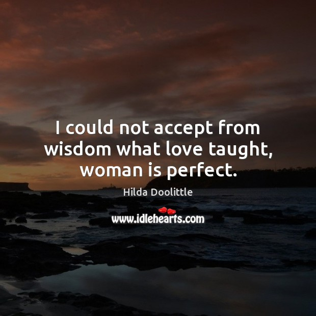 I could not accept from wisdom what love taught, woman is perfect. Hilda Doolittle Picture Quote