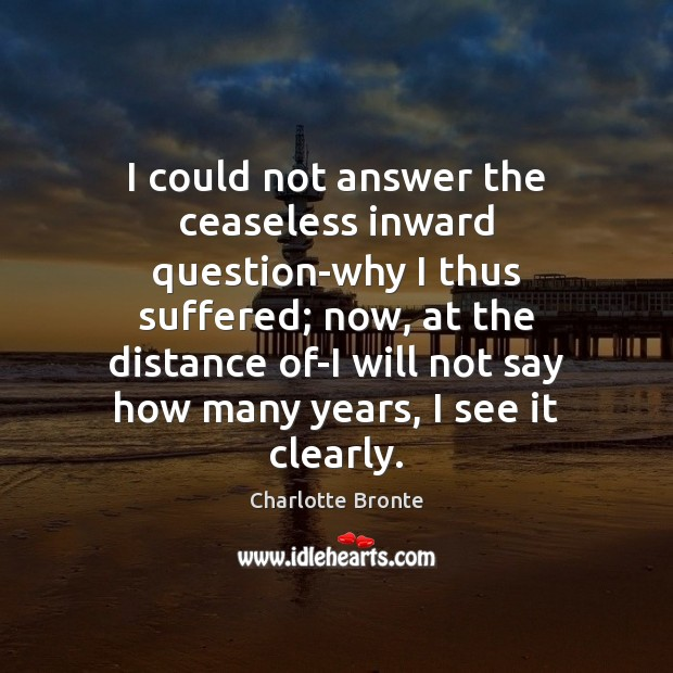 I could not answer the ceaseless inward question-why I thus suffered; now, Charlotte Bronte Picture Quote