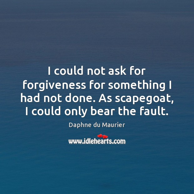 I could not ask for forgiveness for something I had not done. Daphne du Maurier Picture Quote