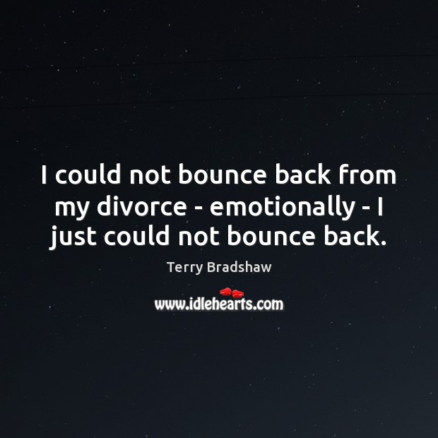 Image, I could not bounce back from my divorce – emotionally – I just could not bounce back.