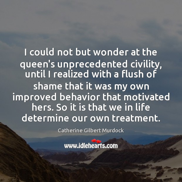 I could not but wonder at the queen's unprecedented civility, until I Behavior Quotes Image
