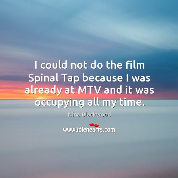 Image, I could not do the film spinal tap because I was already at mtv and it was occupying all my time.