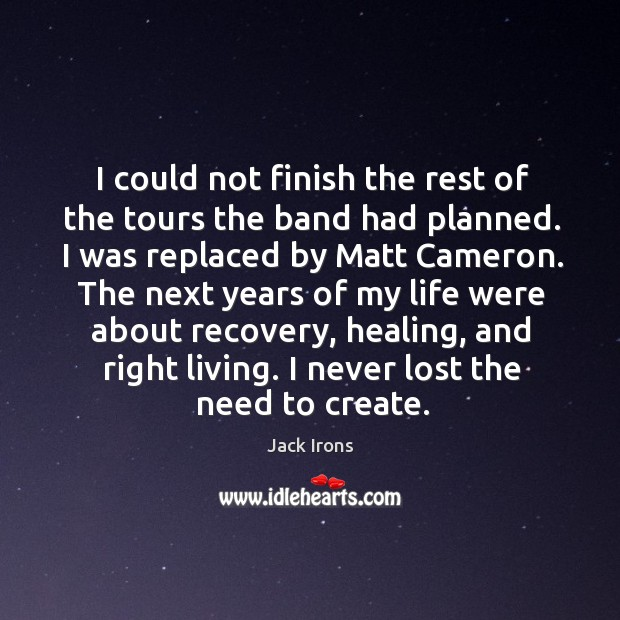 I could not finish the rest of the tours the band had planned. I was replaced by matt cameron. Image