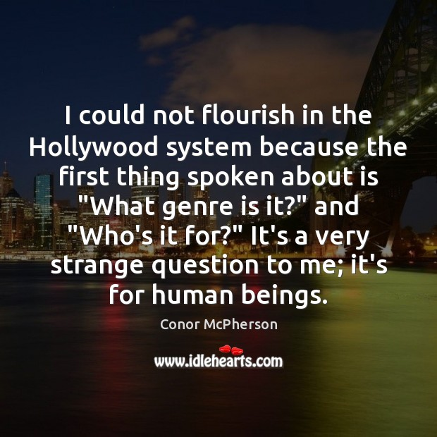 Image, I could not flourish in the Hollywood system because the first thing