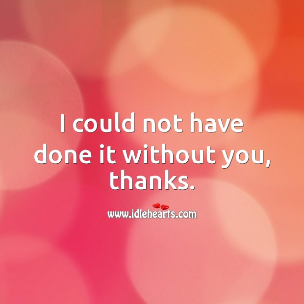 I could not have done it without you, thanks. Thank You Messages Image