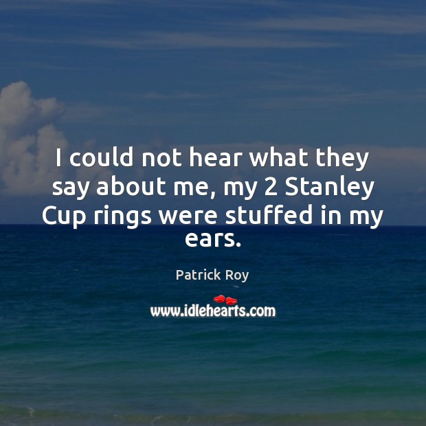I could not hear what they say about me, my 2 Stanley Cup rings were stuffed in my ears. Image